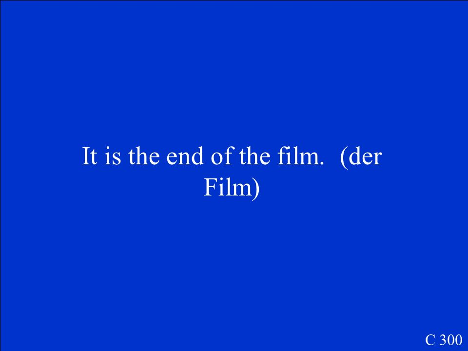 It is the end of the film. (der Film) C 300