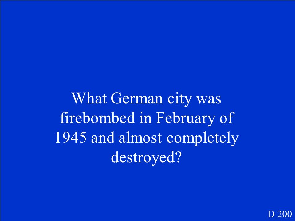 What German city was firebombed in February of 1945 and almost completely destroyed? D 200