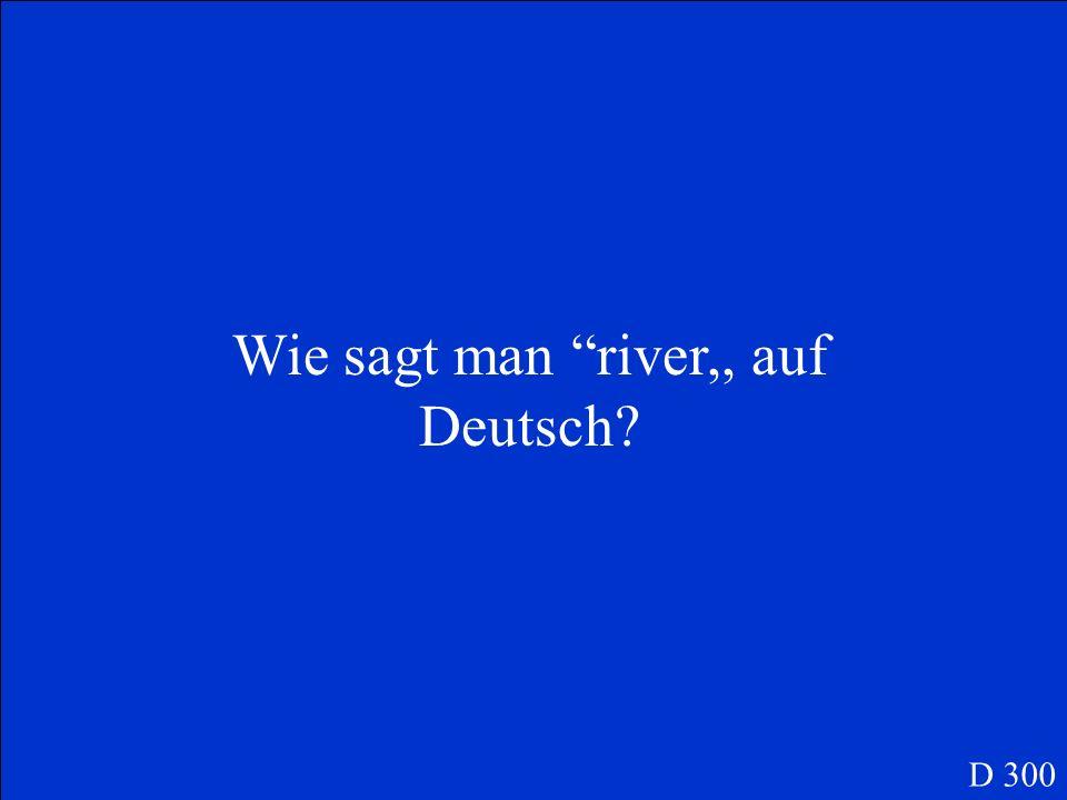Wie sagt man river,, auf Deutsch? D 300