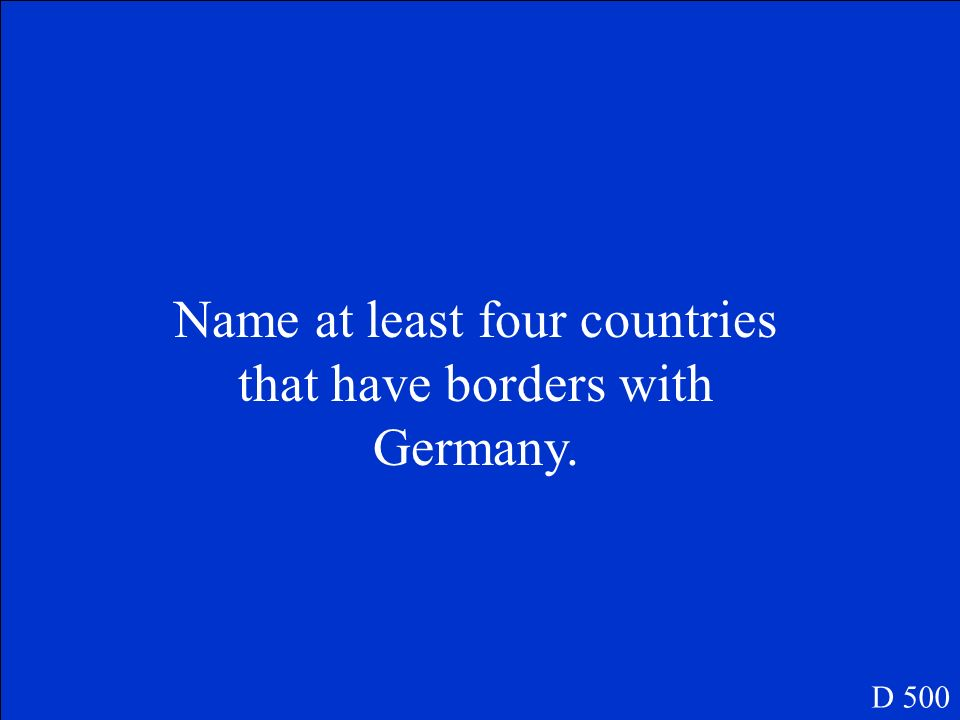Name at least four countries that have borders with Germany. D 500