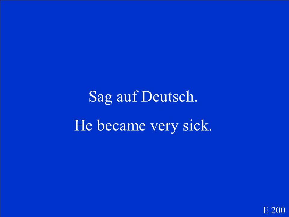 Sag auf Deutsch. He became very sick. E 200
