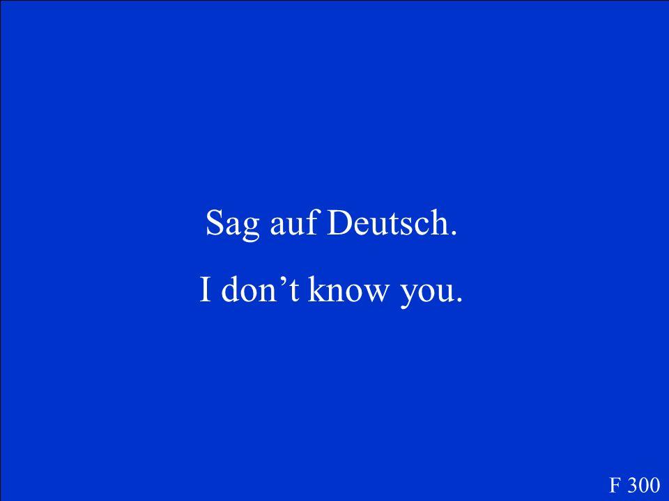 Sag auf Deutsch. I dont know you. F 300