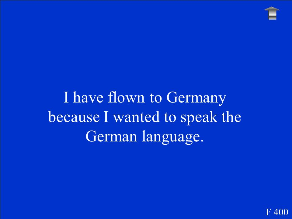 I have flown to Germany because I wanted to speak the German language. F 400