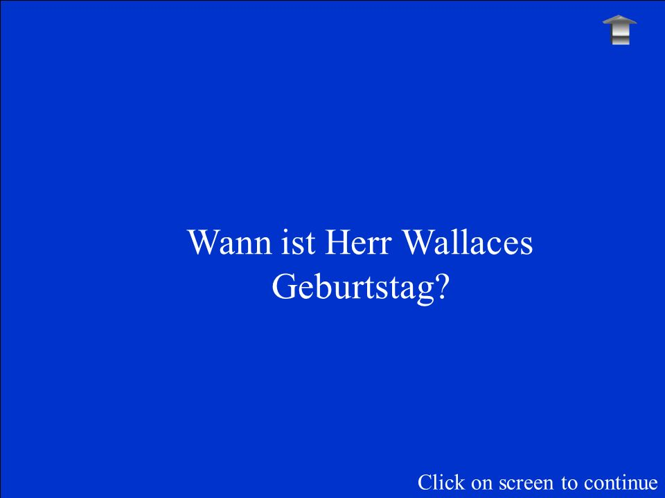 Wann ist Herr Wallaces Geburtstag? Click on screen to continue