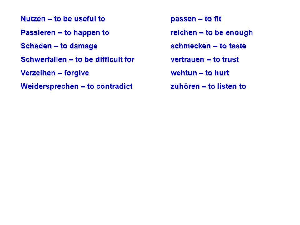 Nutzen – to be useful topassen – to fit Passieren – to happen toreichen – to be enough Schaden – to damageschmecken – to taste Schwerfallen – to be di