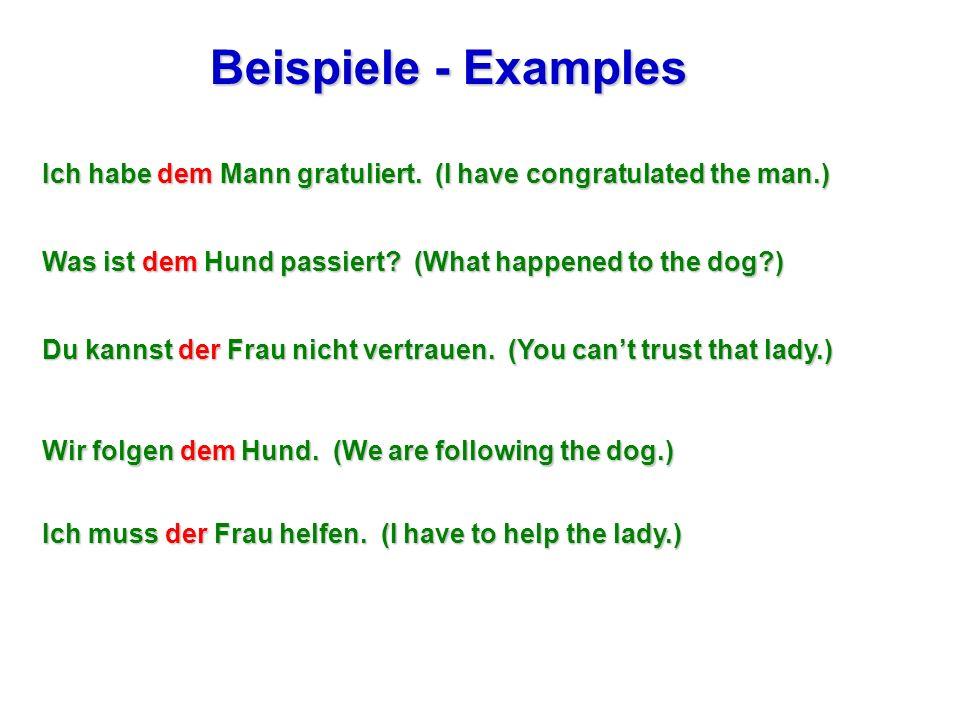Beispiele - Examples Ich habe dem Mann gratuliert. (I have congratulated the man.) Was ist dem Hund passiert? (What happened to the dog?) Du kannst de