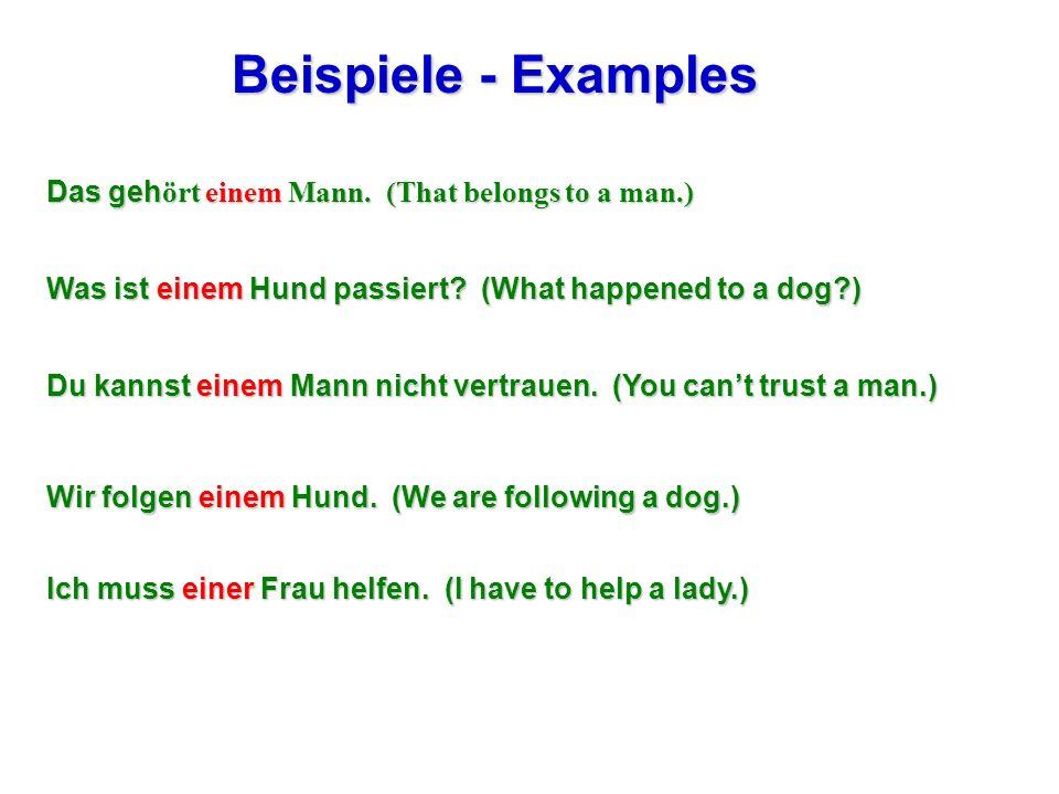 Beispiele - Examples Das geh ört einem Mann. (That belongs to a man.) Was ist einem Hund passiert? (What happened to a dog?) Du kannst einem Mann nich