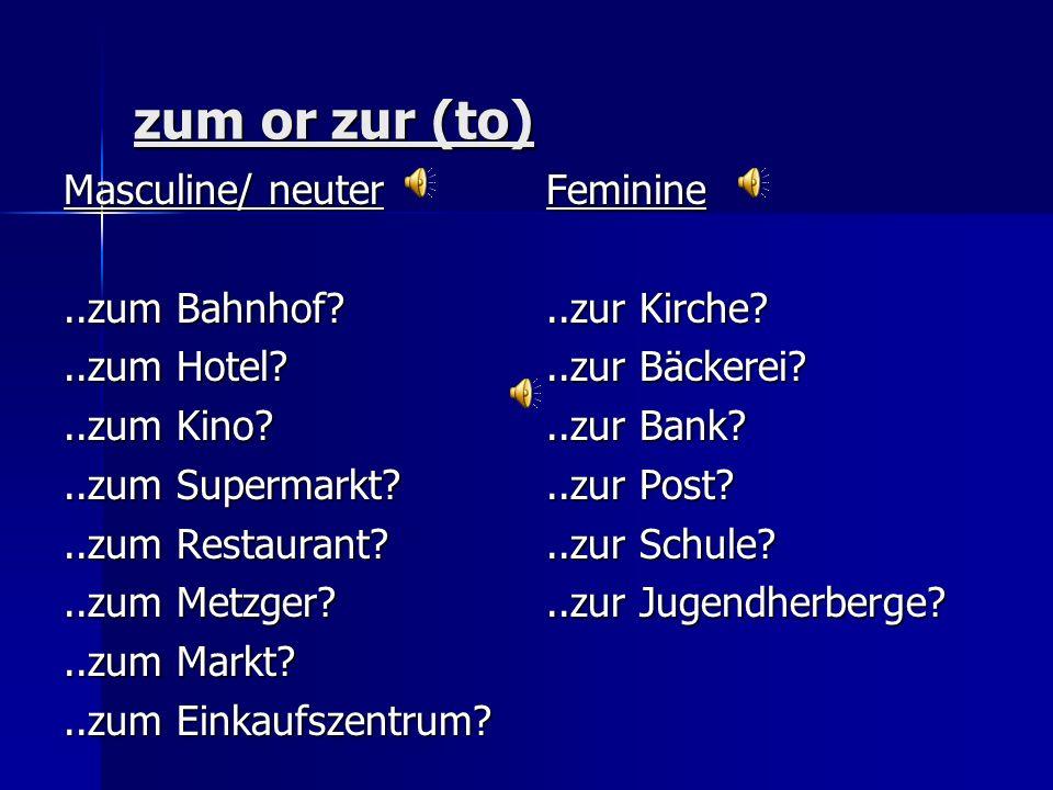 zum or zur (to) Masculine/ neuter..zum Bahnhof?..zum Hotel?..zum Kino?..zum Supermarkt?..zum Restaurant?..zum Metzger?..zum Markt?..zum Einkaufszentrum.