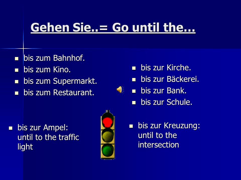 Gehen Sie..= Go until the… bis zum Bahnhof.bis zum Bahnhof.