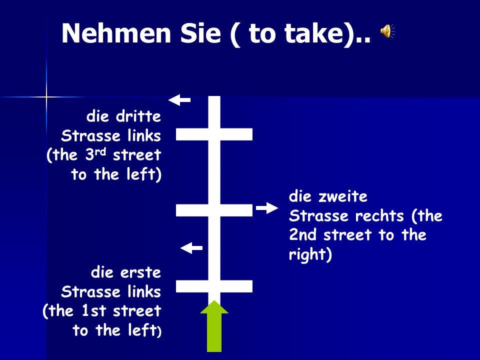 die erste Strasse links (the 1st street to the left ) die dritte Strasse links (the 3 rd street to the left) die zweite Strasse rechts (the 2nd street to the right) Nehmen Sie ( to take)..