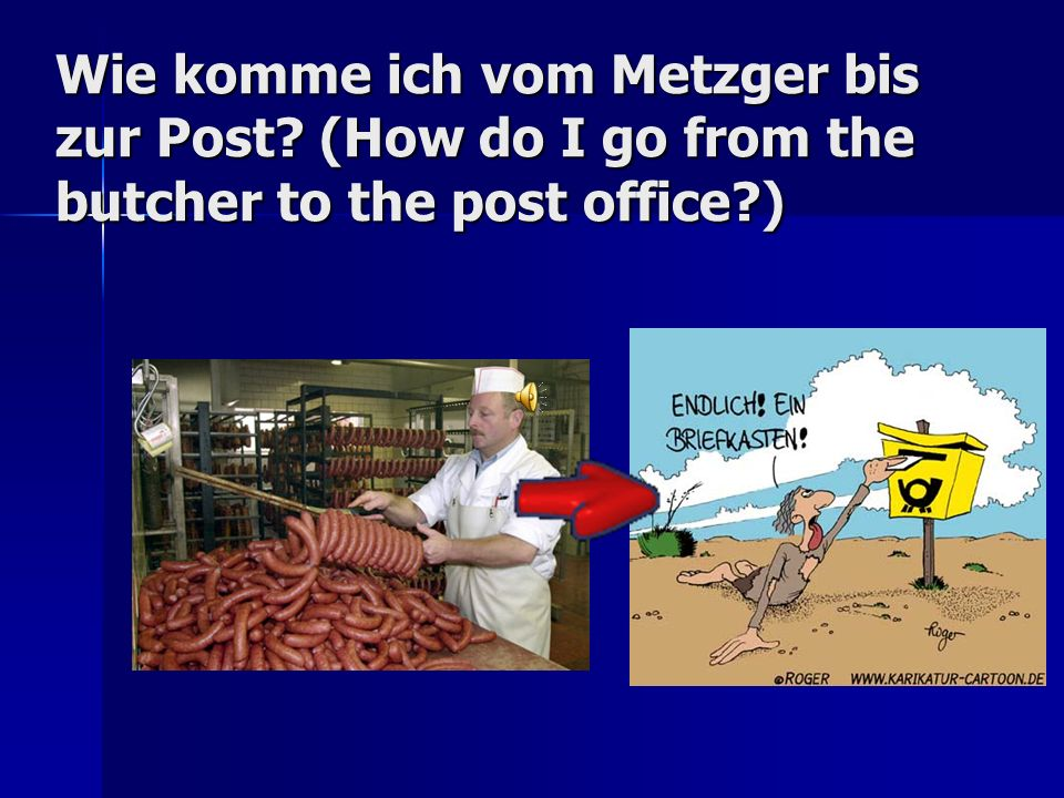 Wie komme ich vom Metzger bis zur Post? (How do I go from the butcher to the post office?)