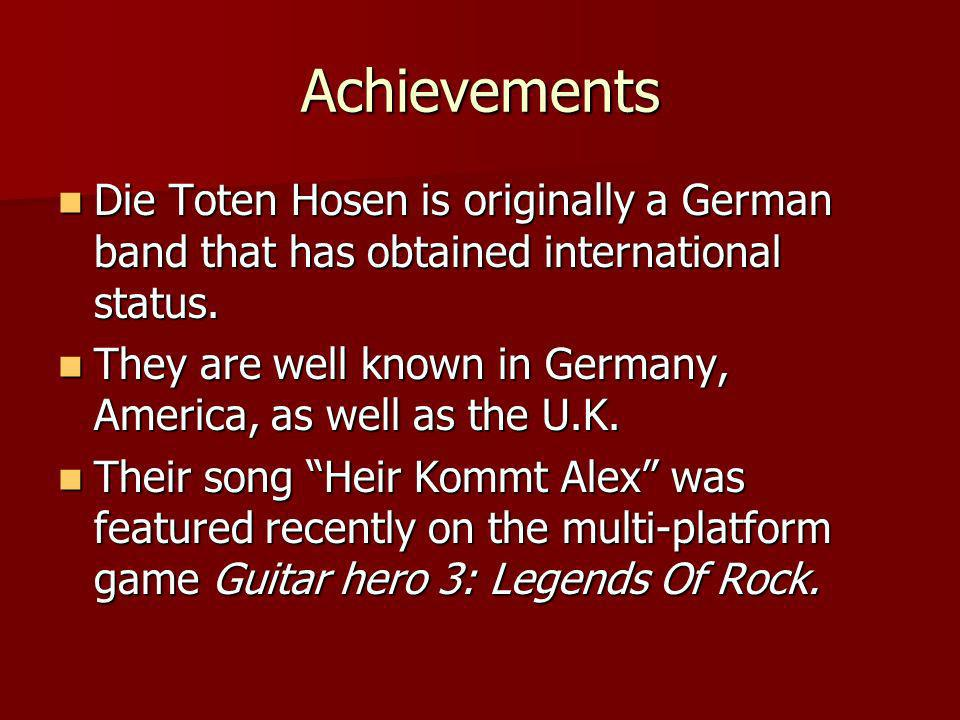 Achievements (cont.) Die Toten Hosen Have been around for about 26 years which is a decent time for any band, especially a group.