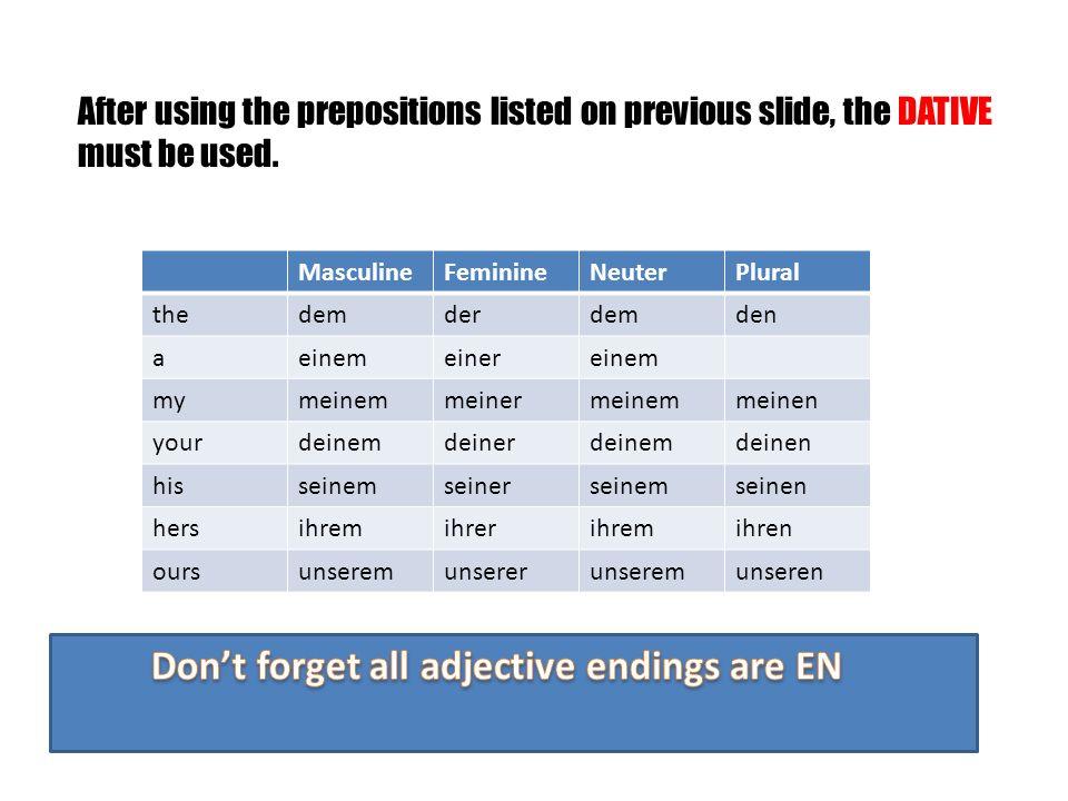 After using the prepositions listed on previous slide, the DATIVE must be used. MasculineFeminineNeuterPlural thedemderdemden aeinemeinereinem mymeine