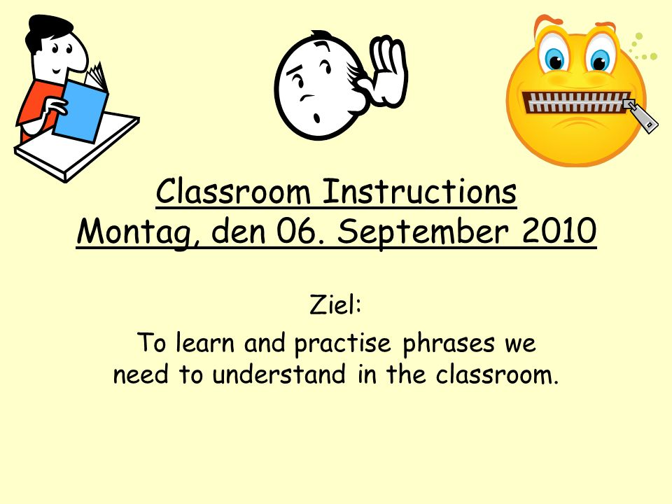 Classroom Instructions Montag, den 06. September 2010 Ziel: To learn and practise phrases we need to understand in the classroom.