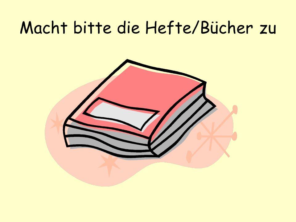 Macht bitte die Hefte/Bücher zu