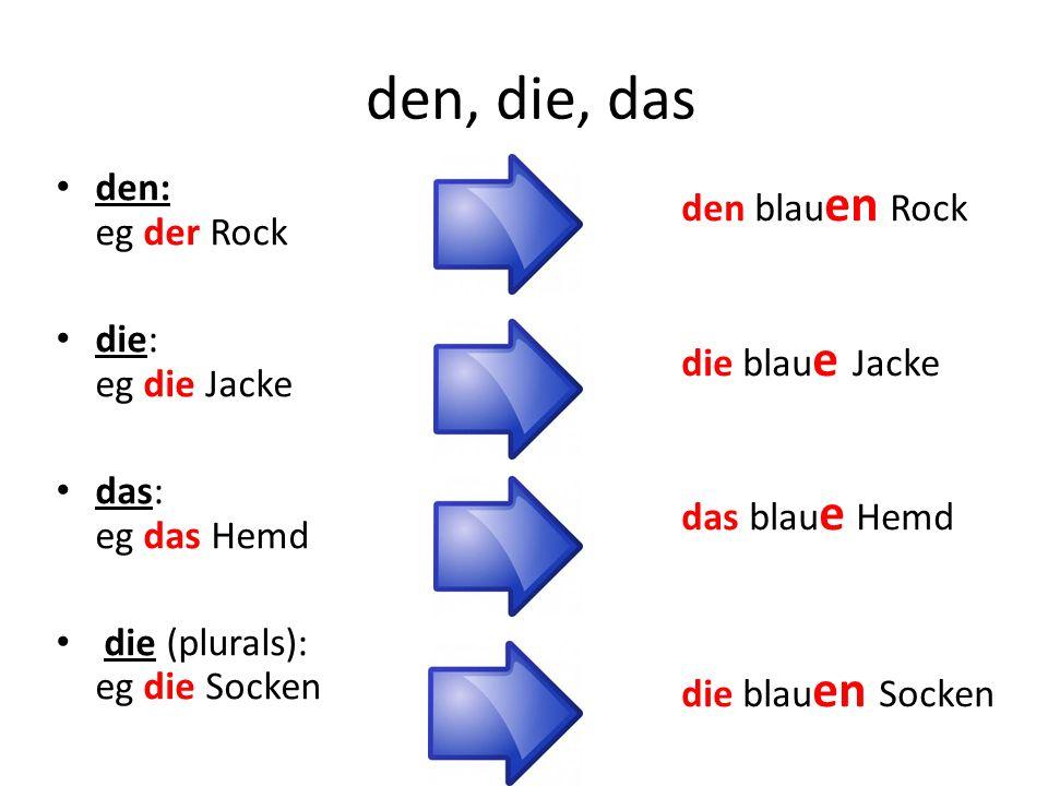 den, die, das den: eg der Rock die: eg die Jacke das: eg das Hemd die (plurals): eg die Socken den blau en Rock die blau e Jacke das blau e Hemd die b