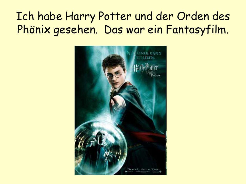 Ich habe Harry Potter und der Orden des Phönix gesehen. Das war ein Fantasyfilm.