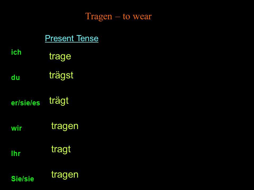 Present Tense ich du er/sie/es wir Ihr Sie/sie trage trägst trägt tragen Tragen – to wear tragt tragen