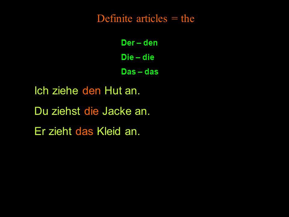 Der – den Die – die Das – das Definite articles = the Ich ziehe den Hut an.