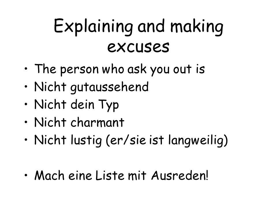 Explaining and making excuses The person who ask you out is Nicht gutaussehend Nicht dein Typ Nicht charmant Nicht lustig (er/sie ist langweilig) Mach eine Liste mit Ausreden!