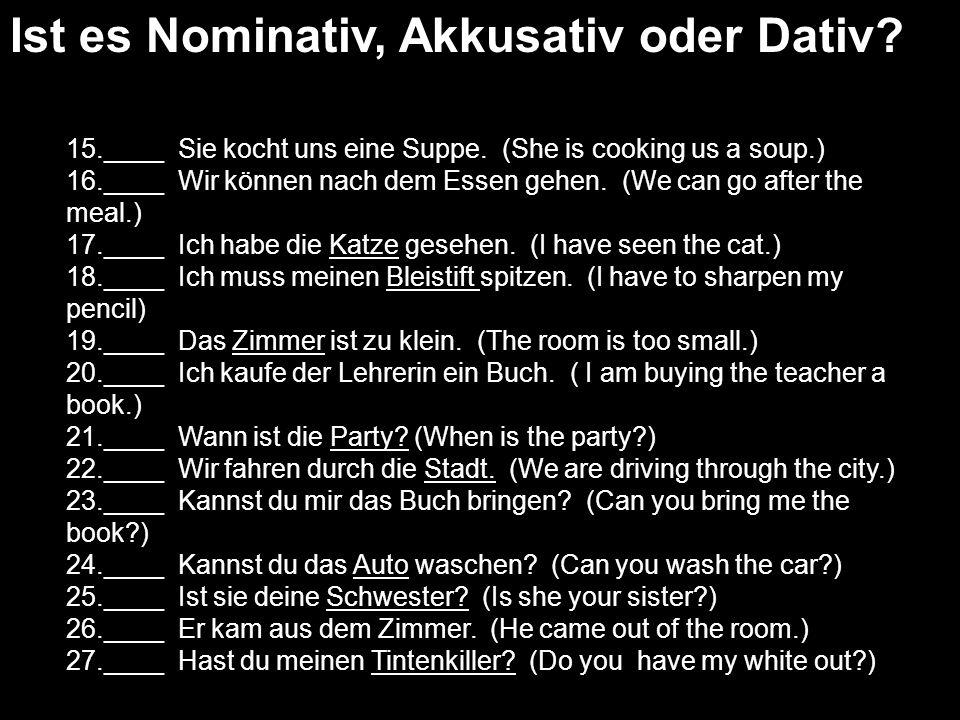 Ist es Nominativ, Akkusativ oder Dativ? 15.____ Sie kocht uns eine Suppe. (She is cooking us a soup.) 16.____ Wir können nach dem Essen gehen. (We can