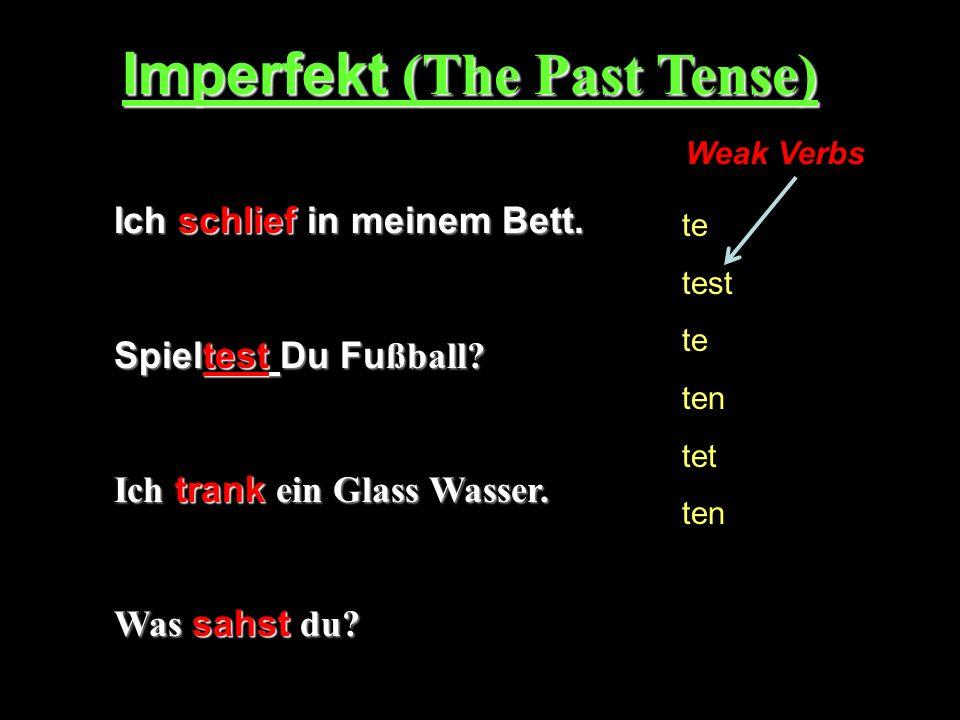Imperfekt (The Past Tense) Ich schlief in meinem Bett. Spieltest Du Fu ßball? Ich trank ein Glass Wasser. Was sahst du? te test te ten tet ten Weak Ve