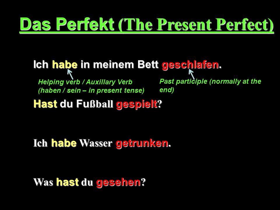 Das Perfekt (The Present Perfect) Ich habe in meinem Bett geschlafen. Hast du Fu ßball gespielt ? Ich habe Wasser getrunken. Was hast du gesehen ? Hel