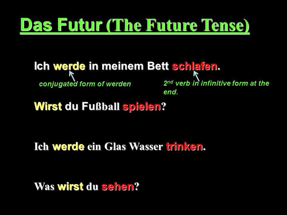 Das Futur (The Future Tense) Ich werde in meinem Bett schlafen. Wirst du Fu ßball spielen ? Ich werde ein Glas Wasser trinken. Was wirst du sehen ? co