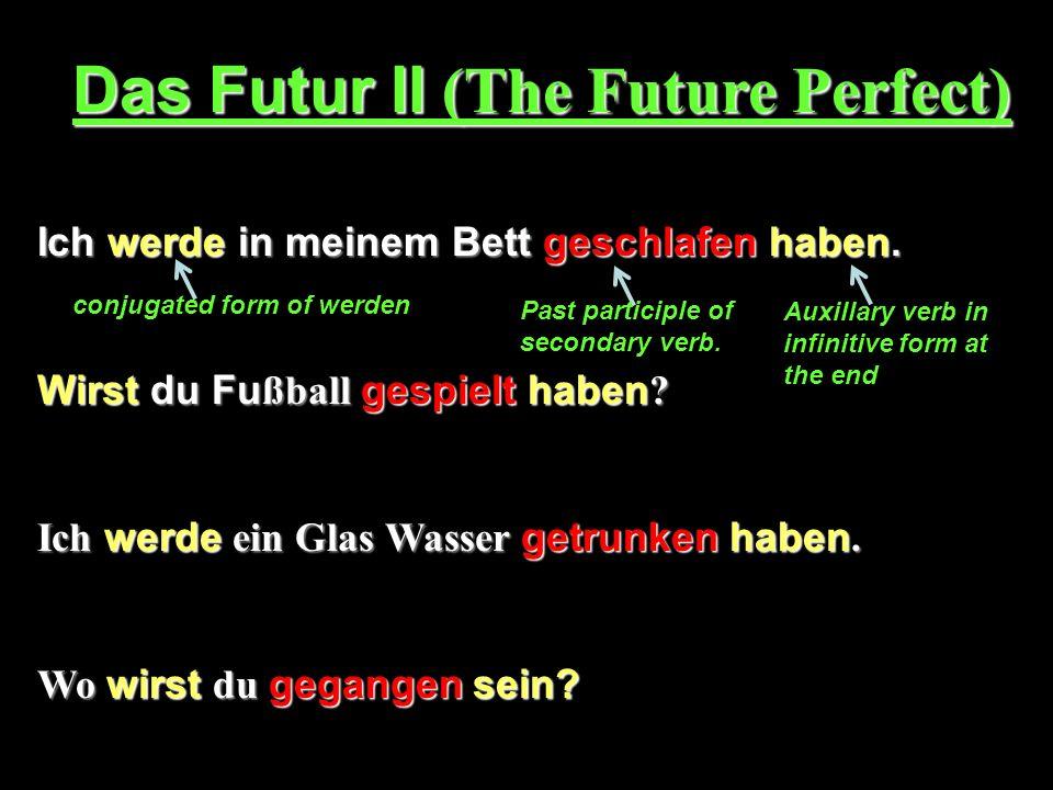 Das Futur II (The Future Perfect) Ich werde in meinem Bett geschlafen haben. Wirst du Fu ßball gespielt haben ? Ich werde ein Glas Wasser getrunken ha