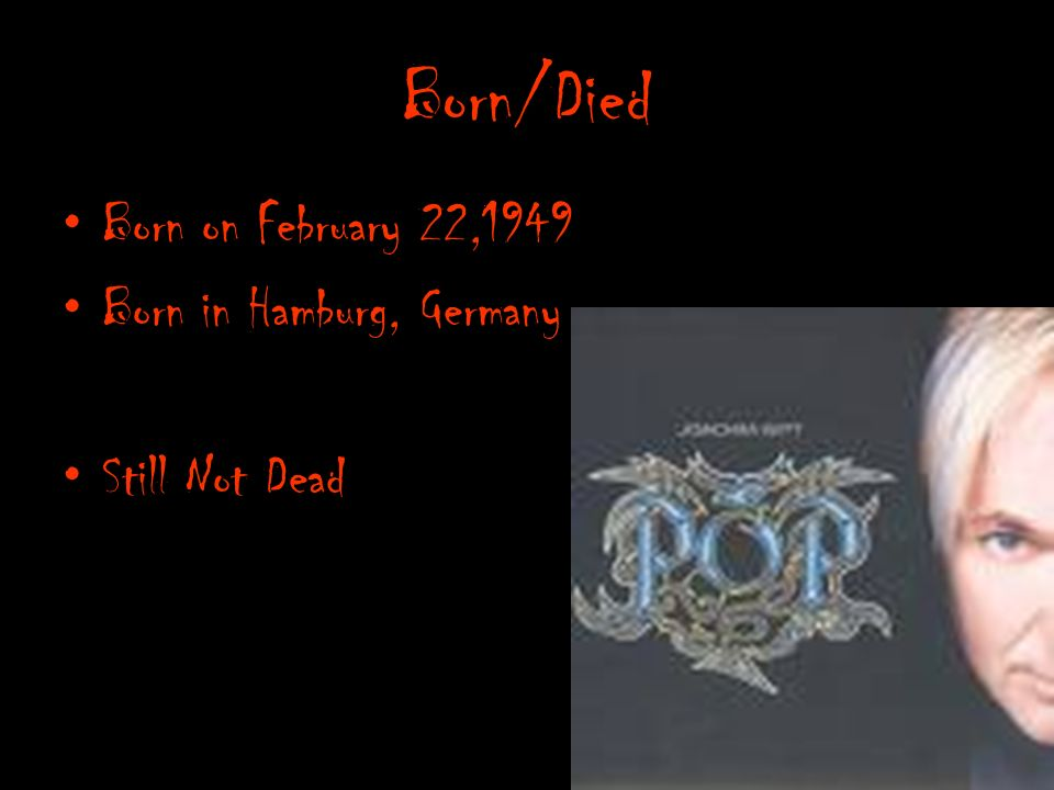 Born/Died Born on February 22,1949 Born in Hamburg, Germany Still Not Dead