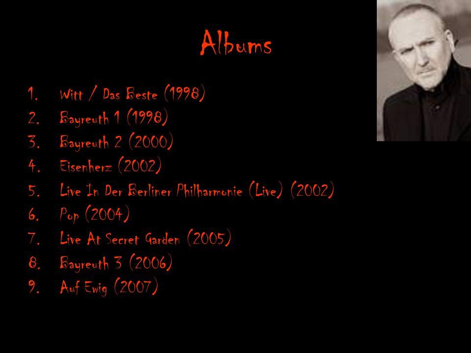 Albums 1.Witt / Das Beste (1998) 2.Bayreuth 1 (1998) 3.Bayreuth 2 (2000) 4.Eisenherz (2002) 5.Live In Der Berliner Philharmonie (Live) (2002) 6.Pop (2