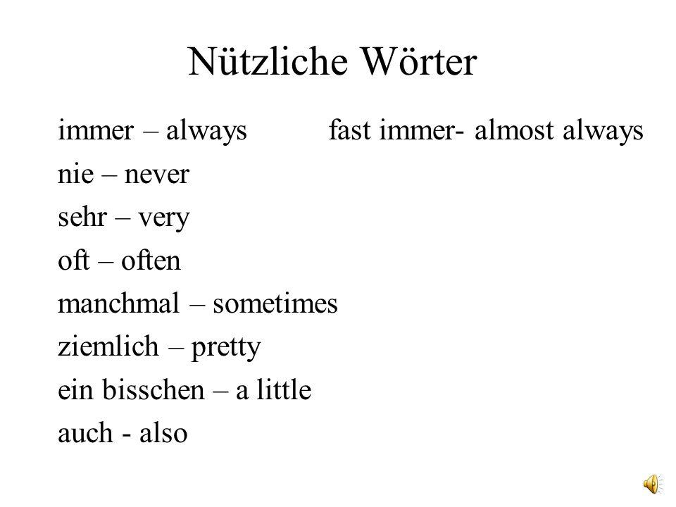 Nützliche Wörter immer – alwaysfast immer- almost always nie – never sehr – very oft – often manchmal – sometimes ziemlich – pretty ein bisschen – a little auch - also