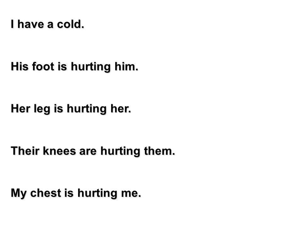 I have a cold. His foot is hurting him. Her leg is hurting her. Their knees are hurting them. My chest is hurting me.