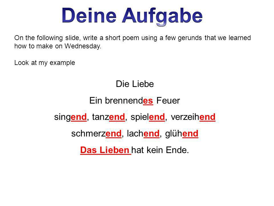 On the following slide, write a short poem using a few gerunds that we learned how to make on Wednesday. Look at my example Die Liebe Ein brennendes F