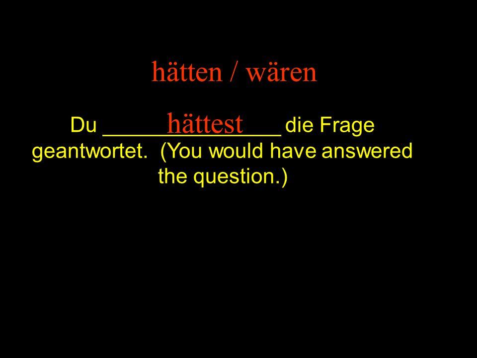 hätten / wären Du _______________ die Frage geantwortet. (You would have answered the question.) hättest