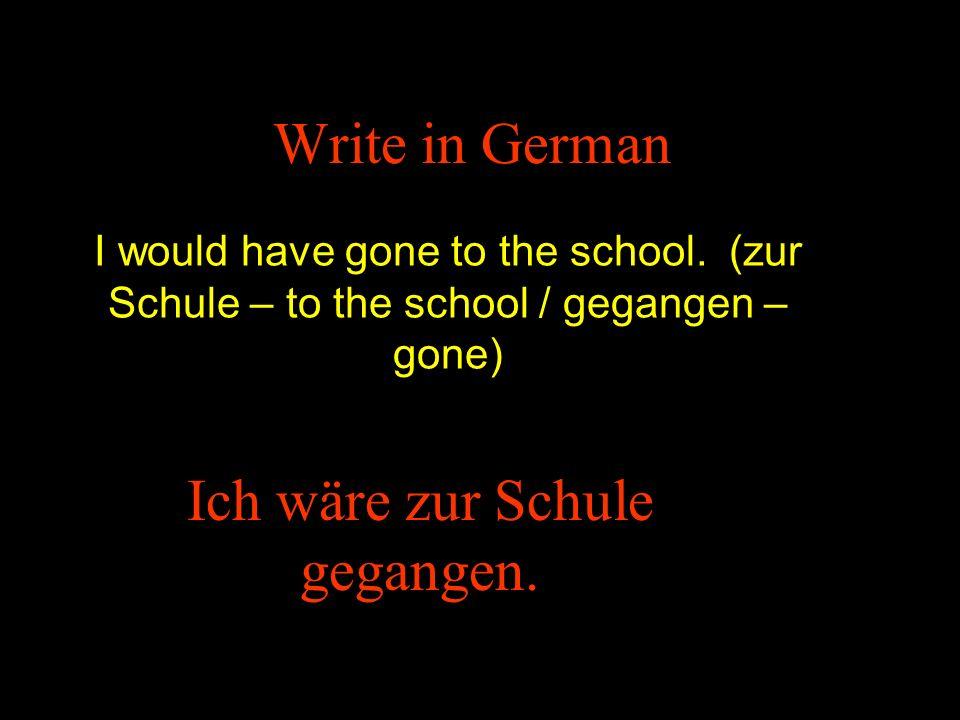 Write in German I would have gone to the school. (zur Schule – to the school / gegangen – gone) Ich wäre zur Schule gegangen.