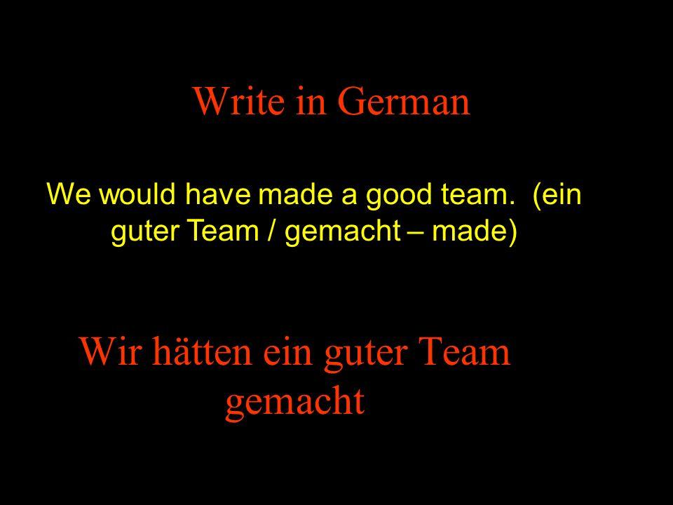 Write in German We would have made a good team. (ein guter Team / gemacht – made) Wir hätten ein guter Team gemacht