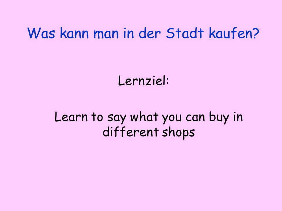 Lernziel: Learn to say what you can buy in different shops Was kann man in der Stadt kaufen
