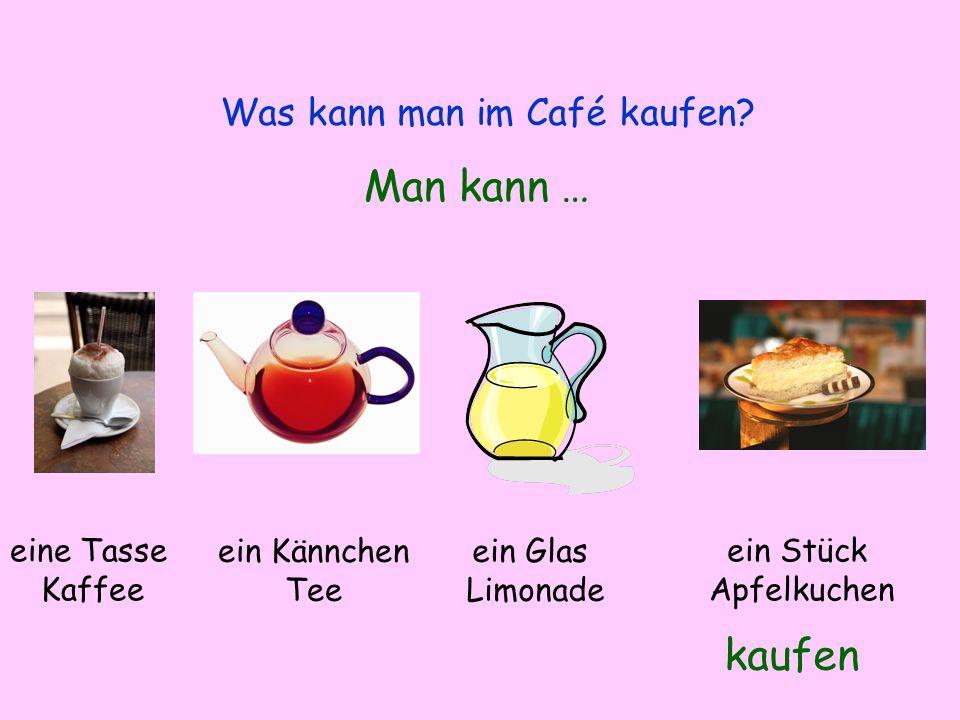 Was kann man im Café kaufen? Man kann … kaufen eine Tasse Kaffee ein Kännchen Tee ein Glas Limonade ein Stück Apfelkuchen