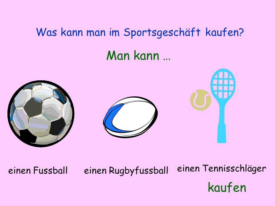 Was kann man im Sportsgeschäft kaufen? Man kann … kaufen einen Fussballeinen Rugbyfussball einen Tennisschläger