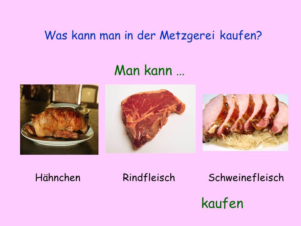 Was kann man in der Metzgerei kaufen? Man kann … kaufen HähnchenRindfleischSchweinefleisch