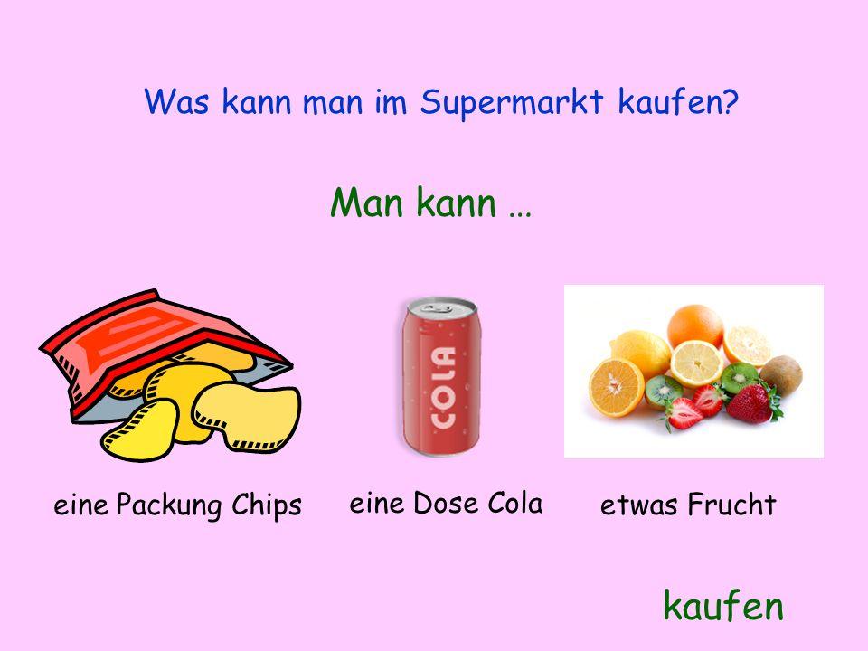Was kann man im Supermarkt kaufen? Man kann … kaufen eine Packung Chips eine Dose Cola etwas Frucht