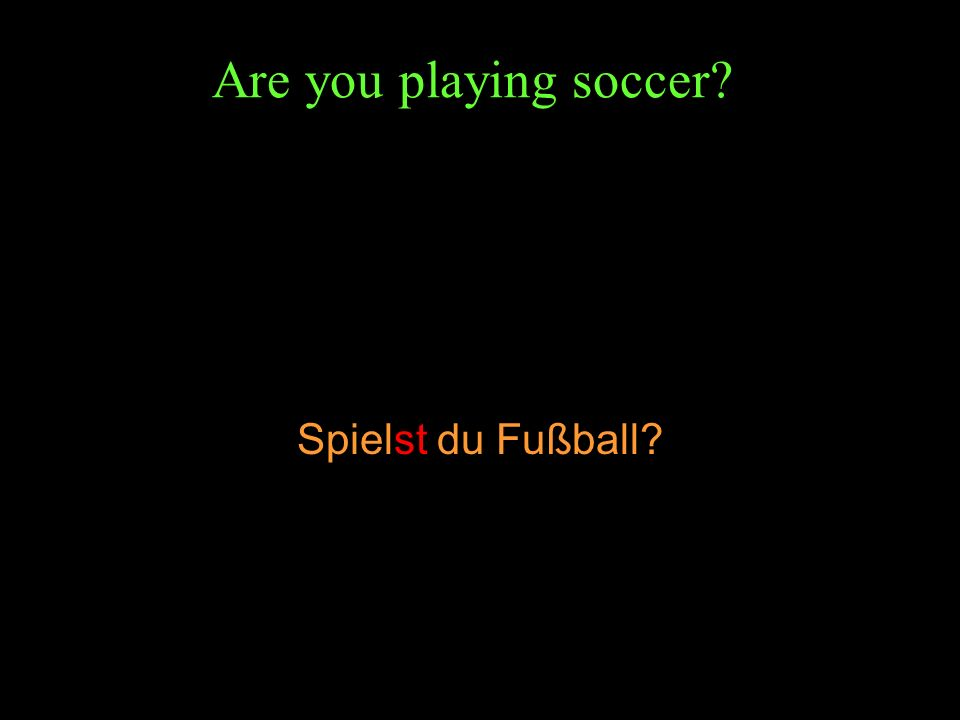 Are you playing soccer? Spielst du Fußball?
