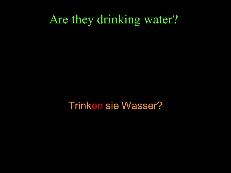 Are they drinking water? Trinken sie Wasser?