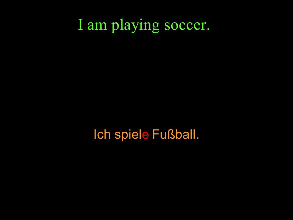 I am playing soccer. Ich spiele Fußball.