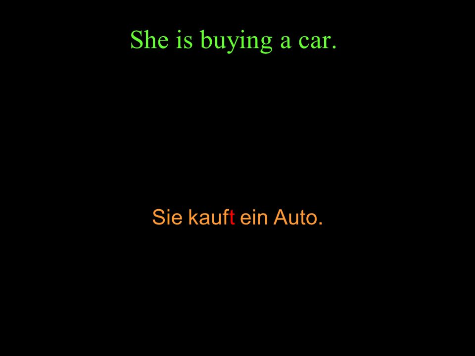 She is buying a car. Sie kauft ein Auto.