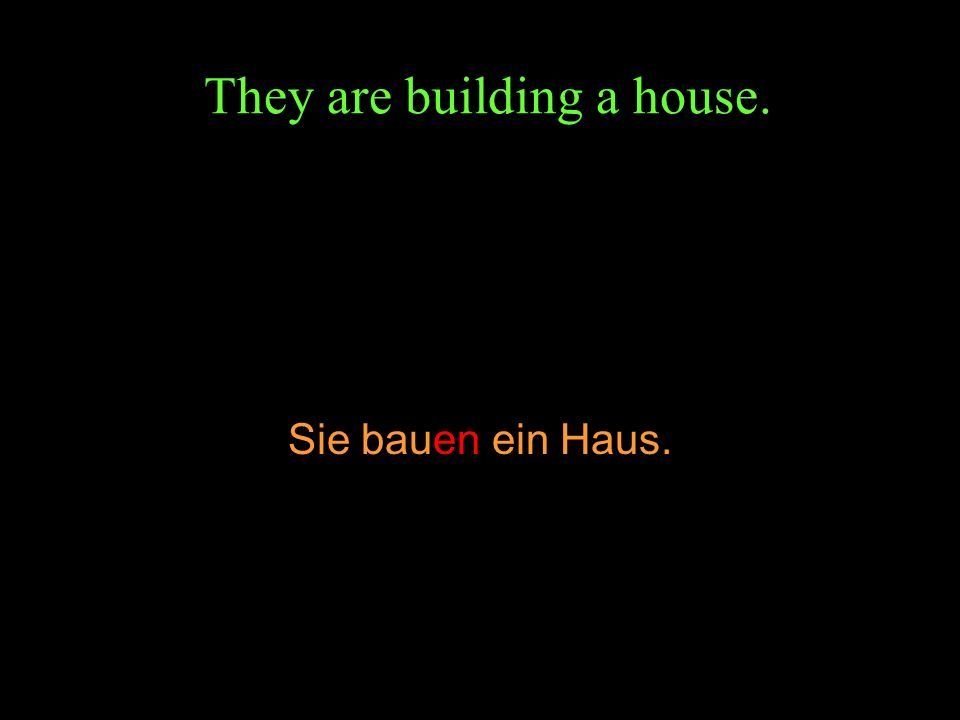 They are building a house. Sie bauen ein Haus.