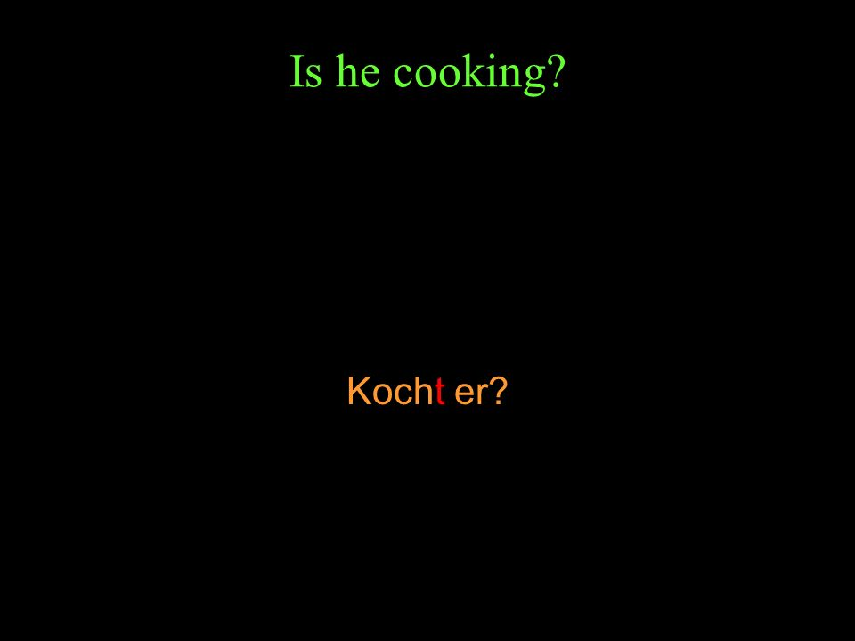Is he cooking? Kocht er?