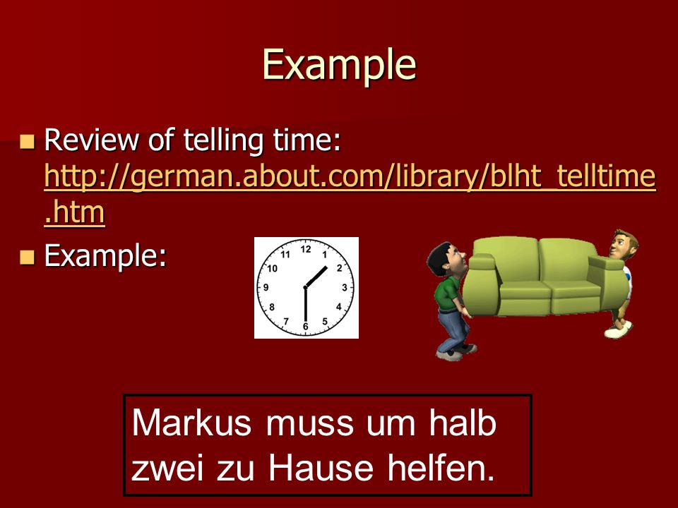 Review of telling time: http://german.about.com/library/blht_telltime.htm Review of telling time: http://german.about.com/library/blht_telltime.htm http://german.about.com/library/blht_telltime.htm http://german.about.com/library/blht_telltime.htm Example: Example: Markus muss um halb zwei zu Hause helfen.