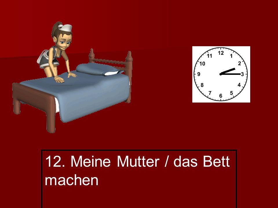 12. Meine Mutter / das Bett machen